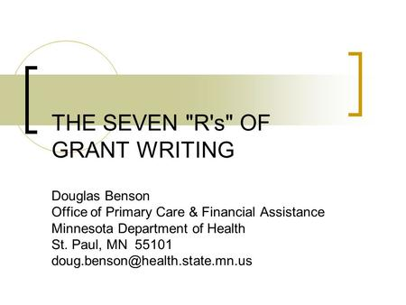 Copyright, 2006 ©Douglas Benson, MDH THE SEVEN R's OF GRANT WRITING Douglas Benson Office of Primary Care & Financial Assistance Minnesota Department.