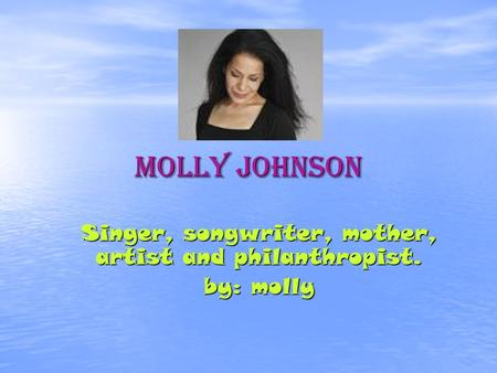 Molly Johnson Singer, songwriter, mother, artist and philanthropist. by: molly.