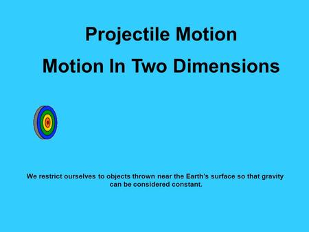 Projectile Motion Motion In Two Dimensions We restrict ourselves to objects thrown near the Earth's surface so that gravity can be considered constant.