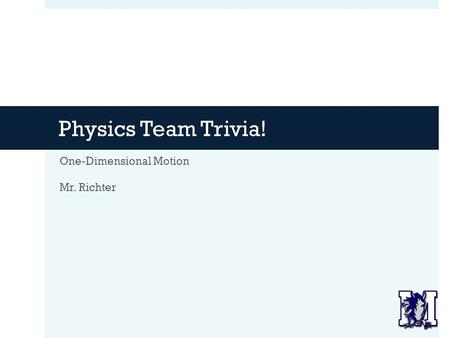 Physics Team Trivia! One-Dimensional Motion Mr. Richter.