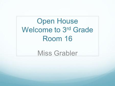 Open House Welcome to 3 rd Grade Room 16 Miss Grabler.