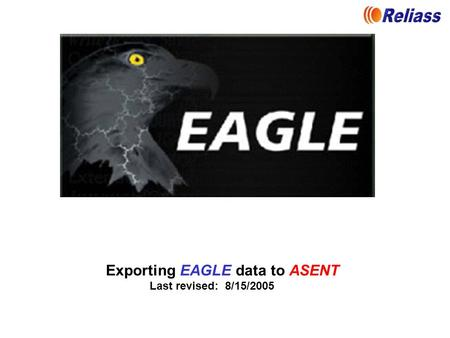 Exporting EAGLE data to ASENT Last revised: 8/15/2005.