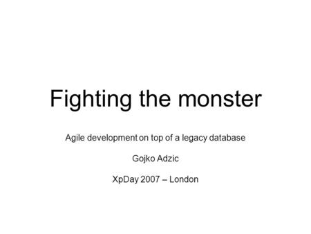Fighting the monster Agile development on top of a legacy database Gojko Adzic XpDay 2007 – London.