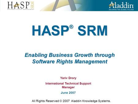 HASP ® SRM Enabling Business Growth through Software Rights Management All Rights Reserved © 2007 Aladdin Knowledge Systems. Yariv Drory International.