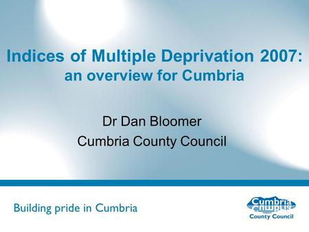 Building pride in Cumbria Do not use fonts other than Arial for your presentations Indices of Multiple Deprivation 2007: an overview for Cumbria Dr Dan.