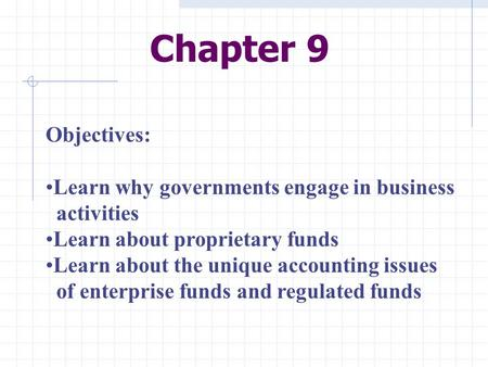 Chapter 9 Objectives: Learn why governments engage in business activities Learn about proprietary funds Learn about the unique accounting issues of enterprise.