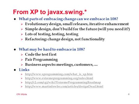 CPS 108/ola.1 From XP to javax.swing.* l What parts of embracing change can we embrace in 108?  Evolutionary design, small releases, iterative enhancement.