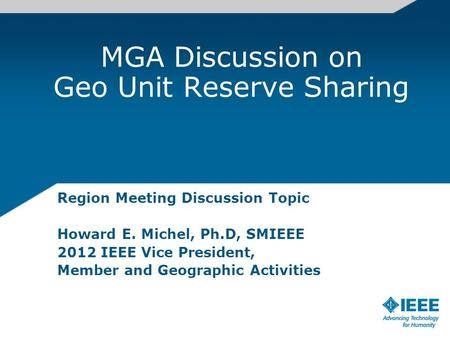 MGA Discussion on Geo Unit Reserve Sharing Region Meeting Discussion Topic Howard E. Michel, Ph.D, SMIEEE 2012 IEEE Vice President, Member and Geographic.