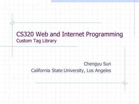 CS320 Web and Internet Programming Custom Tag Library Chengyu Sun California State University, Los Angeles.
