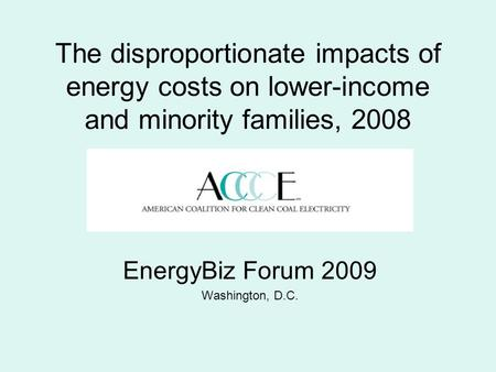 The disproportionate impacts of energy costs on lower-income and minority families, 2008 EnergyBiz Forum 2009 Washington, D.C.