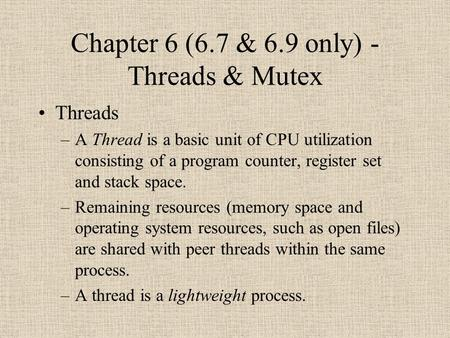 Chapter 6 (6.7 & 6.9 only) - Threads & Mutex Threads –A Thread is a basic unit of CPU utilization consisting of a program counter, register set and stack.