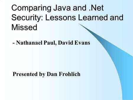 Comparing Java and.Net Security: Lessons Learned and Missed - Nathanael Paul, David Evans Presented by Dan Frohlich.
