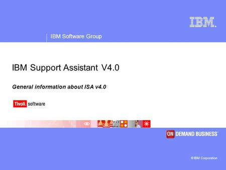 ® IBM Software Group © IBM Corporation IBM Support Assistant V4.0 General information about ISA v4.0.