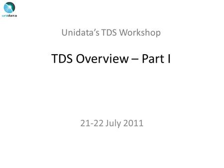 Unidata's TDS Workshop TDS Overview – Part I 21-22 July 2011.