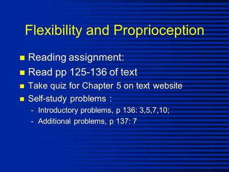 Flexibility and Proprioception n Reading assignment: n Read pp 125-136 of text n Take quiz for Chapter 5 on text website n Self-study problems : -Introductory.
