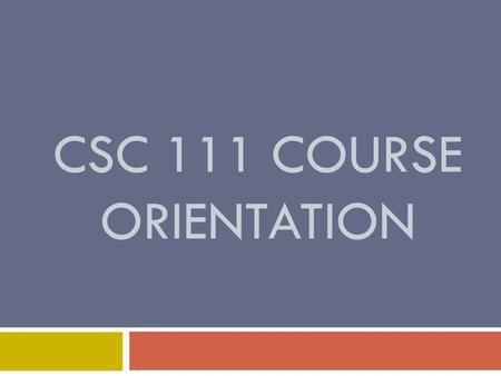 CSC 111 COURSE ORIENTATION. Course name and Credit houres  CSC 111 – Computer Programming-I  Credit hours:  3 hours lecture  1 hour tutorial  2 hours.