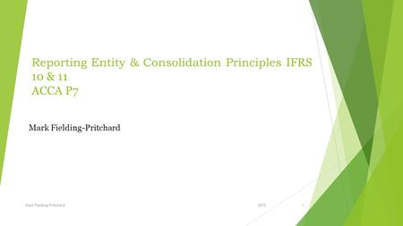 Reporting Entity & Consolidation Principles IFRS 10 & 11 ACCA P7 2015Mark Fielding-Pritchard1.