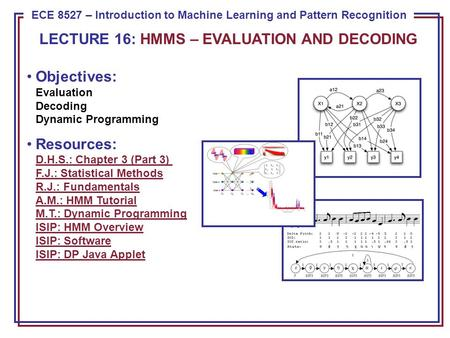 ECE 8443 – Pattern Recognition ECE 8527 – Introduction to Machine Learning and Pattern Recognition Objectives: Evaluation Decoding Dynamic Programming.