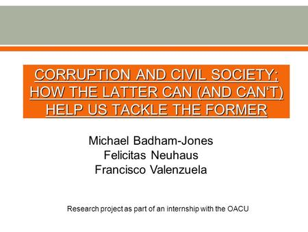CORRUPTION AND CIVIL SOCIETY; HOW THE LATTER CAN (AND CAN'T) HELP US TACKLE THE FORMER Research project as part of an internship with the OACU Michael.