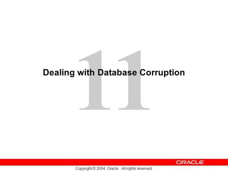 11 Copyright © 2004, Oracle. All rights reserved. Dealing with Database Corruption.