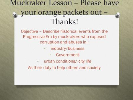 Muckraker Lesson – Please have your orange packets out – Thanks! Objective – Describe historical events from the Progressive Era by muckrakers who exposed.