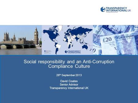 TRAC: TRANSPRENCY IN REPORTING OF Social responsibility and an Anti-Corruption Compliance Culture 26 th September 2013 David Coates Senior Advisor Transparency.