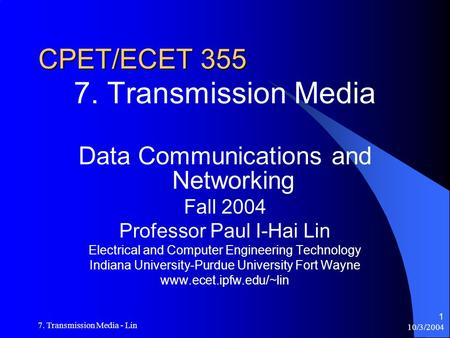 10/3/2004 7. Transmission Media - Lin 1 CPET/ECET 355 7. Transmission Media Data Communications and Networking Fall 2004 Professor Paul I-Hai Lin Electrical.
