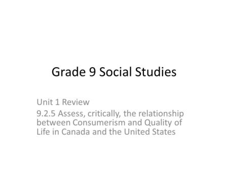 Grade 9 Social Studies Unit 1 Review 9.2.5 Assess, critically, the relationship between Consumerism and Quality of Life in Canada and the United <strong>States</strong>.