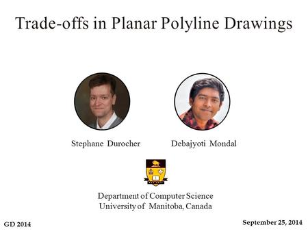 GD 2014 September 25, 2014 Department of Computer Science University of Manitoba, Canada Stephane Durocher Debajyoti Mondal.