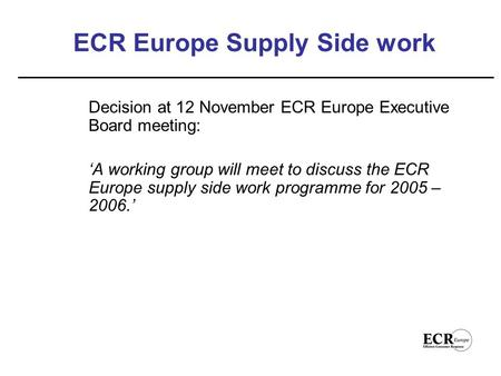 ECR Europe Supply Side work Decision at 12 November ECR Europe Executive Board meeting: 'A working group will meet to discuss the ECR Europe supply side.