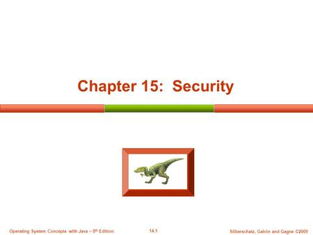 14.1 Silberschatz, Galvin and Gagne ©2009 Operating System <strong>Concepts</strong> with Java – 8 th Edition Chapter 15: <strong>Security</strong>.