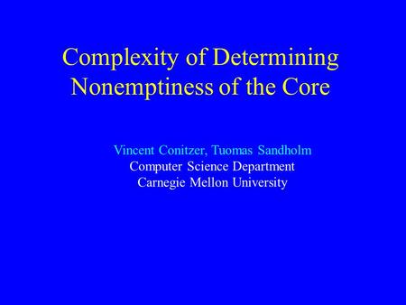 Complexity of Determining Nonemptiness of the Core Vincent Conitzer, Tuomas Sandholm Computer Science Department Carnegie Mellon University.