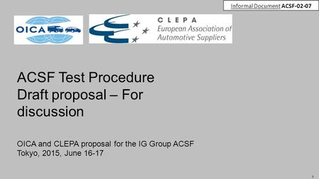 1 ACSF Test Procedure Draft proposal – For discussion OICA and CLEPA proposal for the IG Group ACSF Tokyo, 2015, June 16-17 Informal Document ACSF-02-07.
