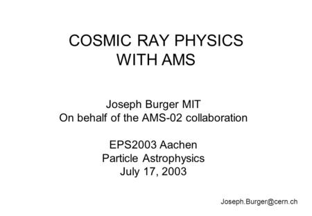 COSMIC RAY PHYSICS WITH AMS Joseph Burger MIT On behalf of the AMS-02 collaboration EPS2003 Aachen Particle Astrophysics July 17, 2003