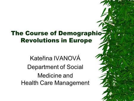 The Course of Demographic Revolutions in Europe Kateřina IVANOVÁ Department of Social Medicine and Health Care Management.