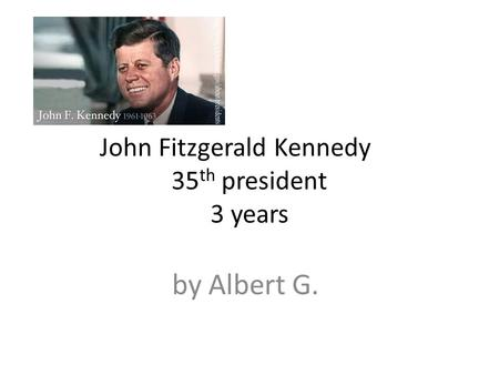 John Fitzgerald Kennedy 35 th president 3 years by Albert G.