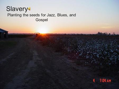 Planting the seeds for Jazz, Blues, and Gospel Slavery.