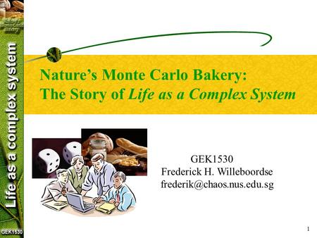 1 GEK1530 Frederick H. Willeboordse Nature's Monte Carlo Bakery: The Story of Life as a Complex System.