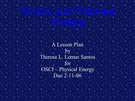 Kinetic and Potential Energy A Lesson Plan by Theresa L. Lemus Santos for OSCI – Physical Energy Due 2-11-06.