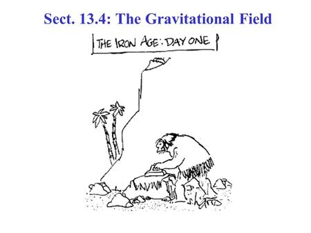 Sect. 13.4: The Gravitational Field. Gravitational Field A Gravitational Field , exists at all points in space. If a particle of mass m is placed at.