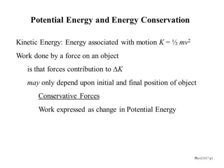 Phys211C7 p1 Kinetic Energy: Energy associated with motion K = ½ mv 2 Work done by a force on an object is that forces contribution to  K may only depend.