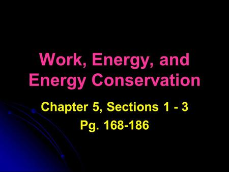 Work, Energy, and Energy Conservation Chapter 5, Sections 1 - 3 Pg. 168-186.