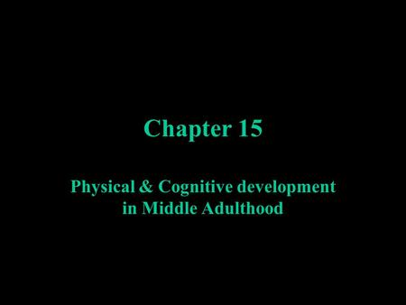 Chapter 15 Physical & Cognitive development in Middle Adulthood.