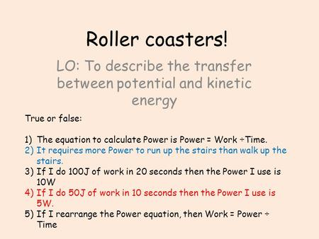 Roller coasters! LO: To describe the transfer between potential and kinetic energy True or false: 1)The equation to calculate Power is Power = Work ÷Time.