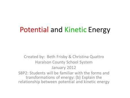 Potential and Kinetic Energy Created by: Beth Frisby & Christina Quattro Haralson County School System January 2012 S8P2: Students will be familiar with.