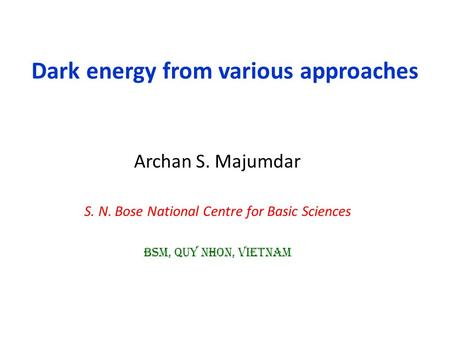 Dark energy from various approaches Archan S. Majumdar S. N. Bose National Centre for Basic Sciences BSM, Quy nhon, vietnam.