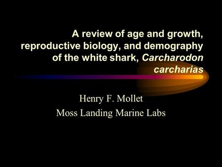 A review of age and growth, reproductive biology, and demography of the white shark, Carcharodon carcharias Henry F. Mollet Moss Landing Marine Labs.