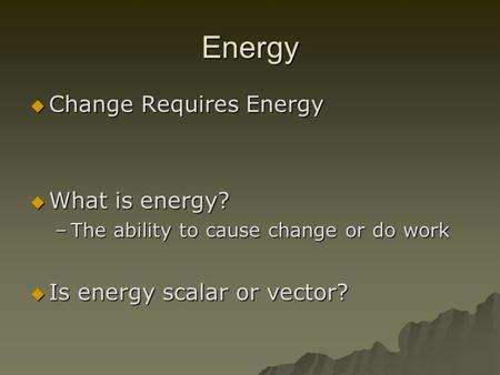 Energy  Change Requires Energy  What is energy? –The ability to cause change or do work  Is energy scalar or vector?