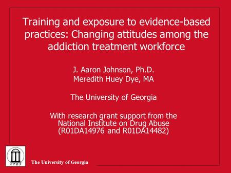 The University of Georgia Training and exposure to evidence-based practices: Changing attitudes among the addiction treatment workforce J. Aaron Johnson,