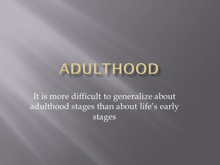 It is more difficult to generalize about adulthood stages than about life's early stages.
